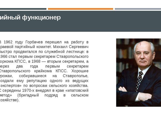 Партийный функционер В 1962 году Горбачев перешел на работу в краевой партийн...