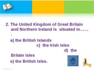 2. The United Kingdom of Great Britain and Northern Ireland is situated in……
