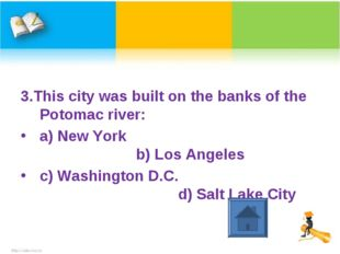 3.This city was built on the banks of the Potomac river: a) New York b) Los A