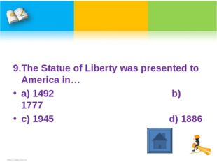 9.The Statue of Liberty was presented to America in… a) 1492 b) 1777 c) 1945