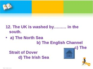 12. The UK is washed by……… in the south. a) The North Sea b) The English Chan