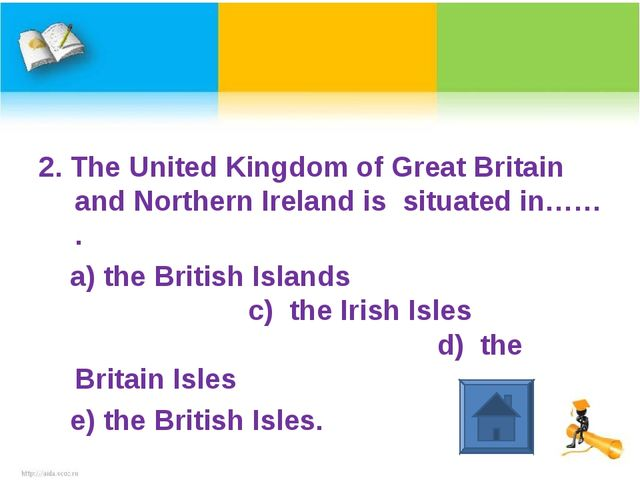 2. The United Kingdom of Great Britain and Northern Ireland is situated in……...