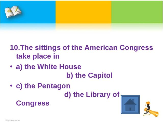10.The sittings of the American Congress take place in a) the White House b)...