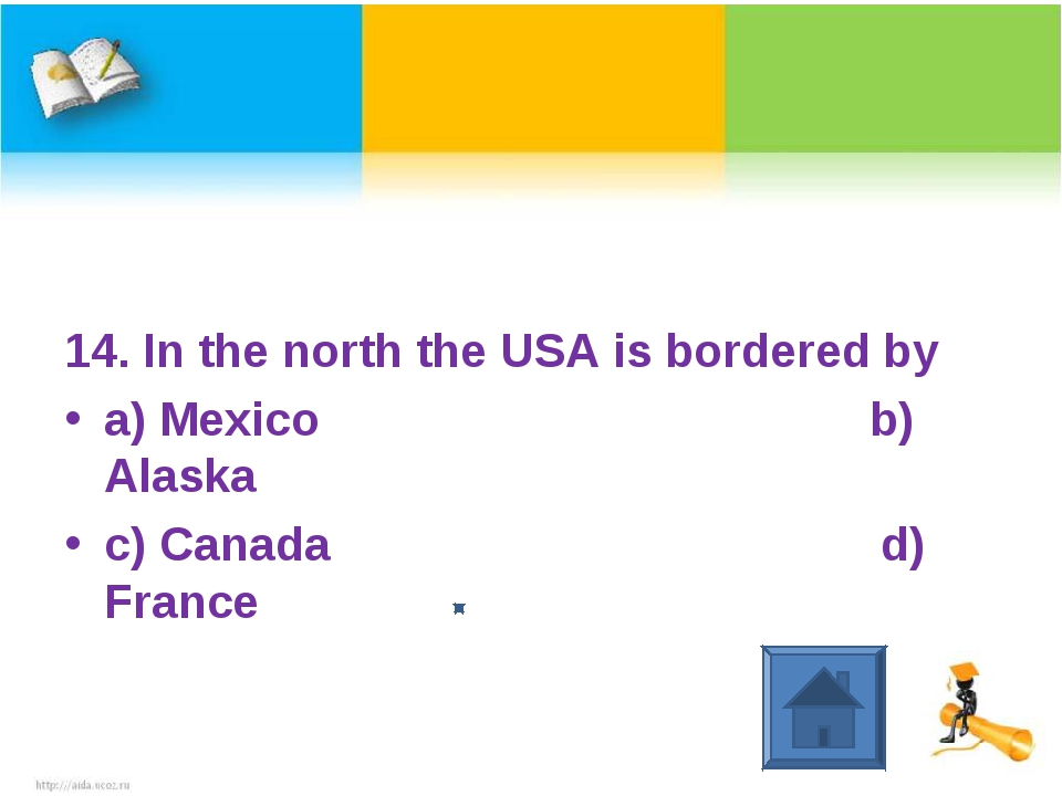 14. In the north the USA is bordered by a) Mexico b) Alaska c) Canada d) France