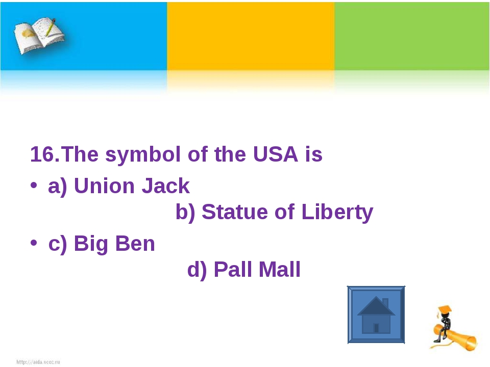 16.The symbol of the USA is a) Union Jack b) Statue of Liberty c) Big Ben d)...
