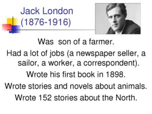 Jack London (1876-1916) Was son of a farmer. Had a lot of jobs (a newspaper s