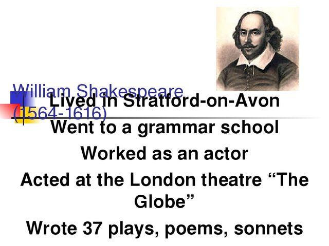 William Shakespeare (1564-1616) Lived in Stratford-on-Avon Went to a grammar...