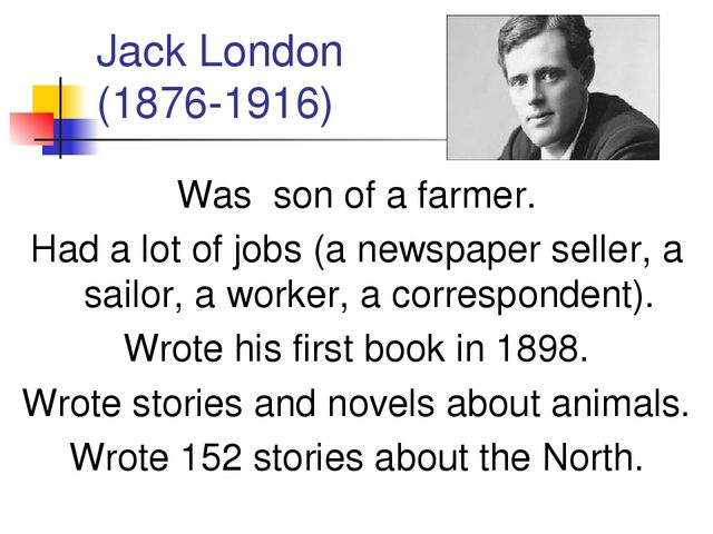 Jack London (1876-1916) Was son of a farmer. Had a lot of jobs (a newspaper s...