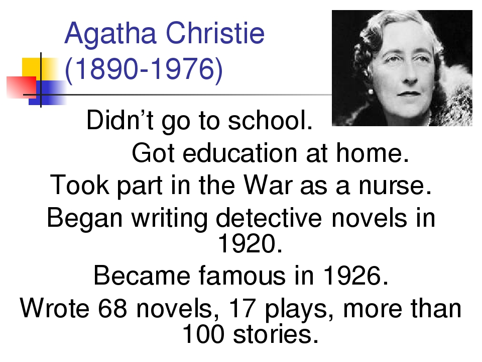 Agatha Christie (1890-1976) Didn't go to school. Got education at home. Took...