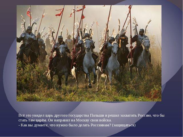 Всё это увидел царь другого государства Польши и решил захватить Россию, что...