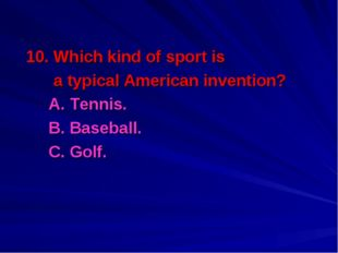 10. Which kind of sport is a typical American invention? 	A. Tennis. 	B. Base
