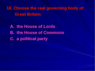 18. Choose the real governing body of Great Britain: A. the House of Lords B.