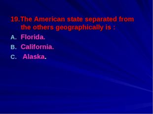19.The American state separated from the others geographically is : Florida.