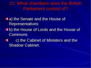 22. What chambers does the British Parliament consist of? a) the Senate and t