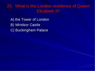 25. What is the London residence of Queen Elizabeth II? А) the Tower of Londo