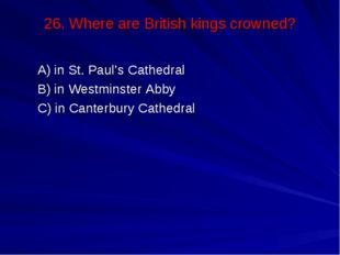 26. Where are British kings crowned? А) in St. Paul's Cathedral В) in Westmin