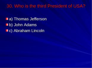 30. Who is the third President of USA? a) Thomas Jefferson b) John Adams c) A