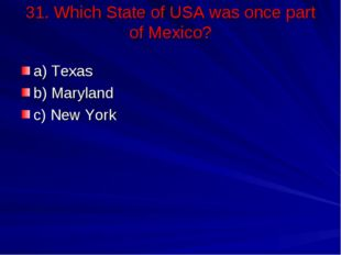 31. Which State of USA was once part of Mexico? a) Texas b) Maryland c) New Y