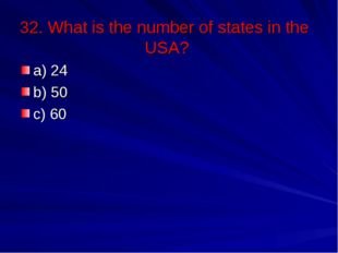 32. What is the number of states in the USA? a) 24 b) 50 c) 60