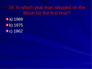 34. In which year man stepped on the Moon for the first time? a) 1969 b) 1975