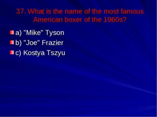 "37. What is the name of the most famous American boxer of the 1960s? a) ""Mike"