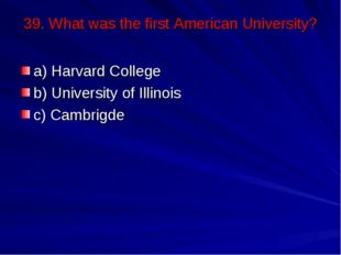 39. What was the first American University? a) Harvard College b) University