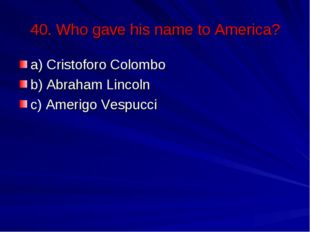 40. Who gave his name to America? a) Cristoforo Colombo b) Abraham Lincoln c)