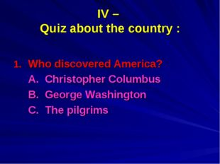 IV – Quiz about the country : Who discovered America? 	A. Christopher Columbu