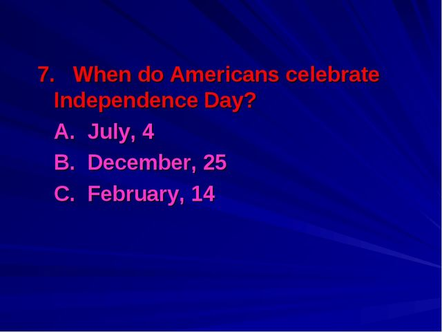 7. When do Americans celebrate Independence Day? 	A. July, 4 	B. December, 25...