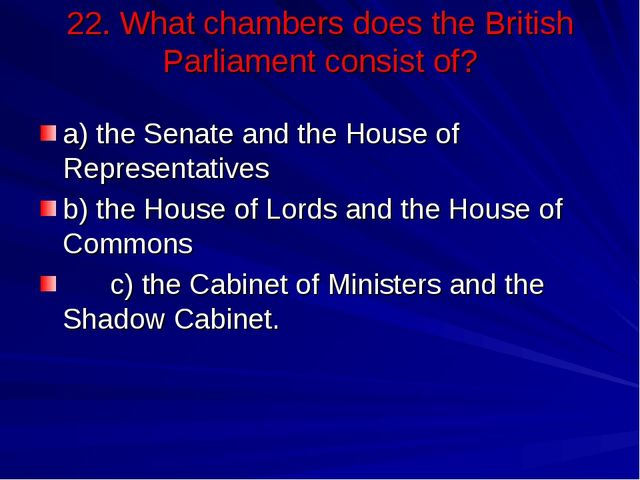 22. What chambers does the British Parliament consist of? a) the Senate and t...