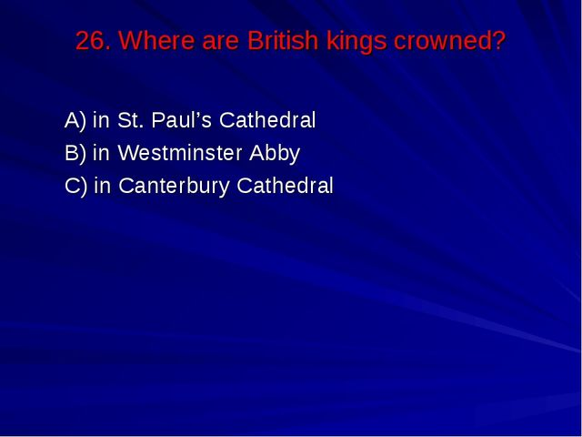 26. Where are British kings crowned? А) in St. Paul's Cathedral В) in Westmin...