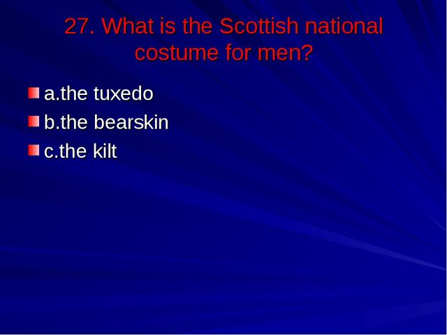 27. What is the Scottish national costume for men? a.the tuxedo b.the bearski...
