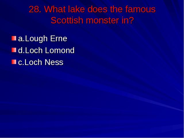 28. What lake does the famous Scottish monster in? a.Lough Erne d.Loch Lomond...