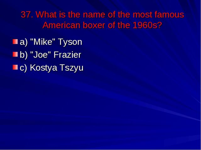 "37. What is the name of the most famous American boxer of the 1960s? a) ""Mike..."