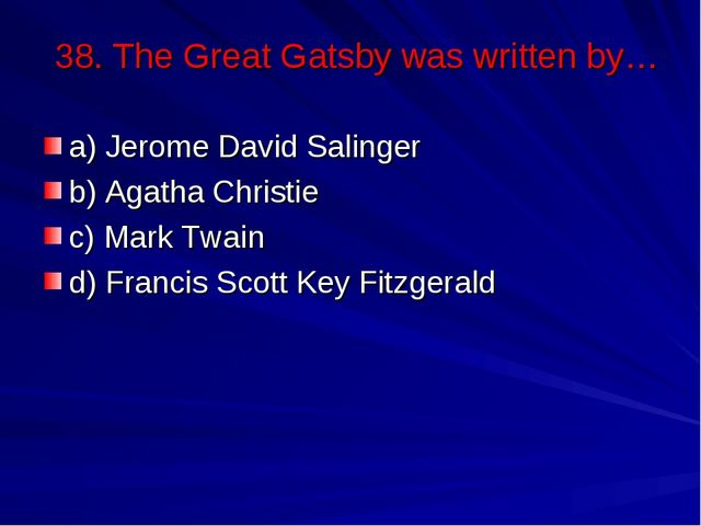 38. The Great Gatsby was written by… a) Jerome David Salinger b) Agatha Chris...