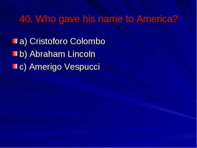 40. Who gave his name to America? a) Cristoforo Colombo b) Abraham Lincoln c)...