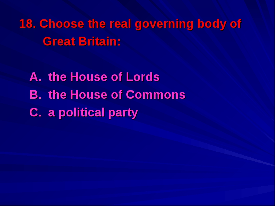 18. Choose the real governing body of Great Britain: A. the House of Lords B....
