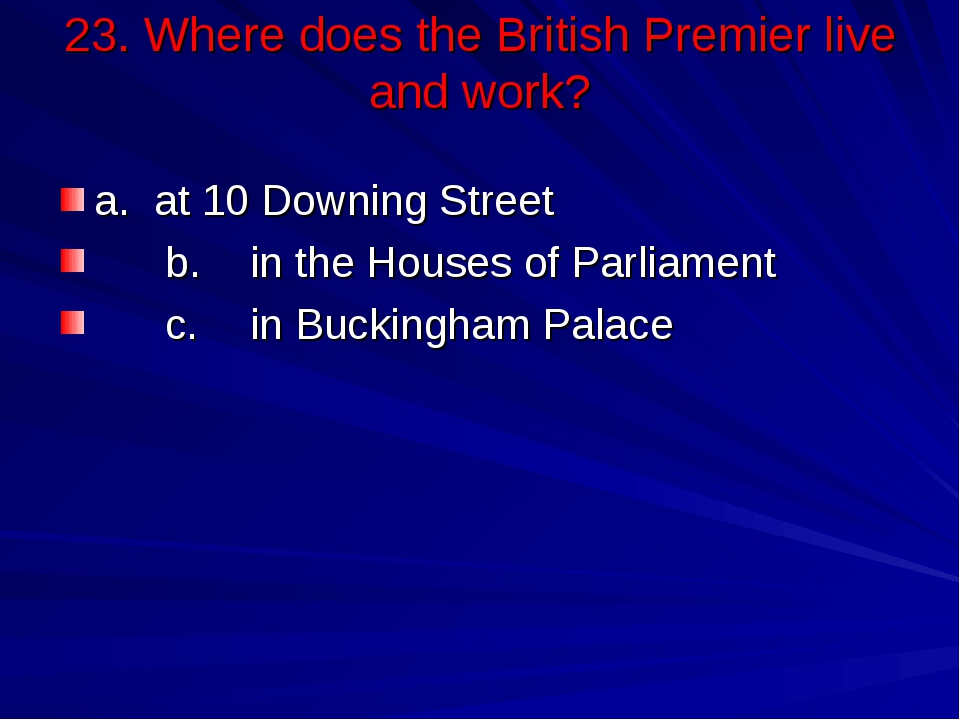 23. Where does the British Premier live and work? a.	at 10 Downing Street b....