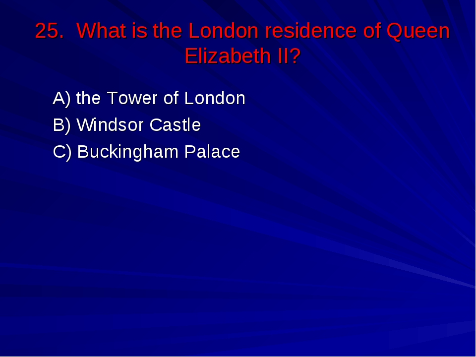 25. What is the London residence of Queen Elizabeth II? А) the Tower of Londo...