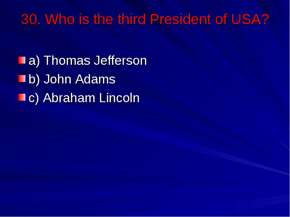 30. Who is the third President of USA? a) Thomas Jefferson b) John Adams c) A...