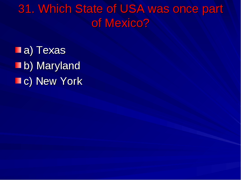 31. Which State of USA was once part of Mexico? a) Texas b) Maryland c) New Y...