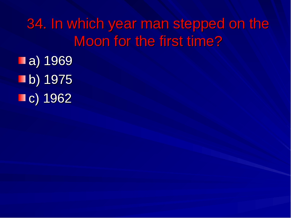 34. In which year man stepped on the Moon for the first time? a) 1969 b) 1975...