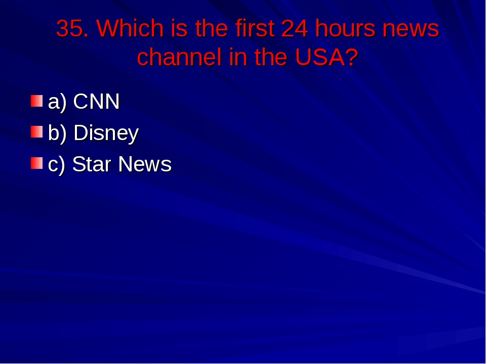 35. Which is the first 24 hours news channel in the USA? a) CNN b) Disney c)...