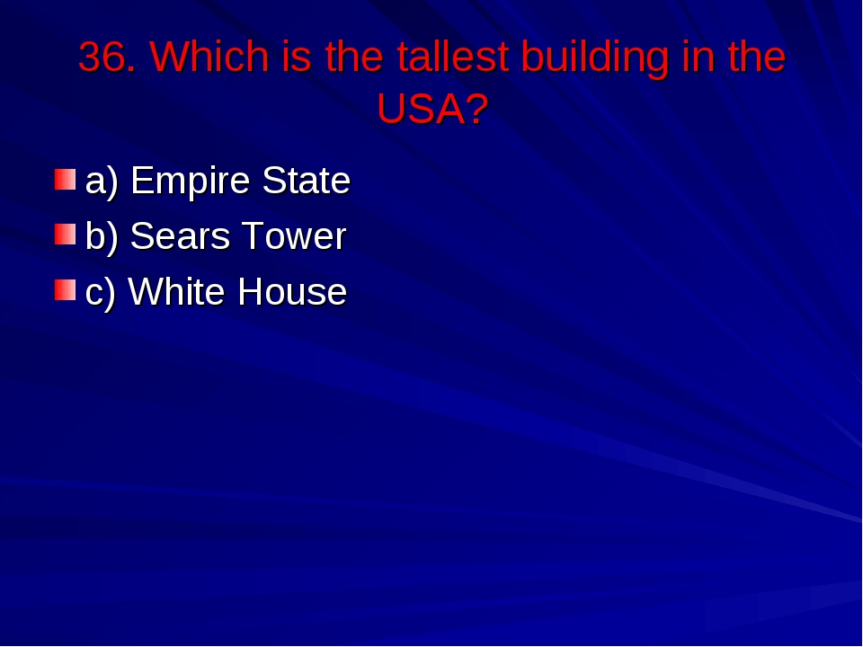 36. Which is the tallest building in the USA? a) Empire State b) Sears Tower...