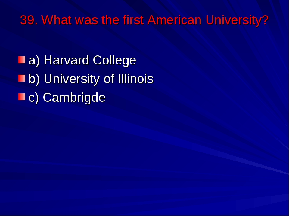 39. What was the first American University? a) Harvard College b) University ...