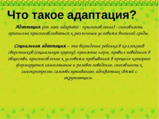 Адаптация (от лат. аdaptatio - приспособление) - способность организма приспо