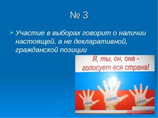 № 3 Участие в выборах говорит о наличии настоящей, а не декларативной, гражда