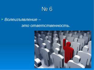 № 6 Волеизъявление – это ответственность.
