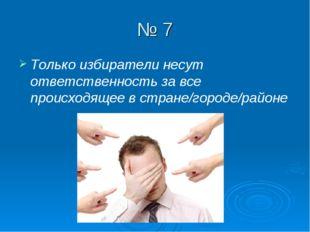 № 7 Только избиратели несут ответственность за все происходящее в стране/горо