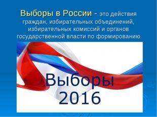 Выборы в России - это действия граждан, избирательных объединений, избиратель
